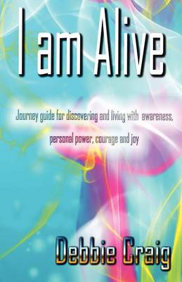 I am alive: A journey guide for discovering and living with awareness, personal power and Joy