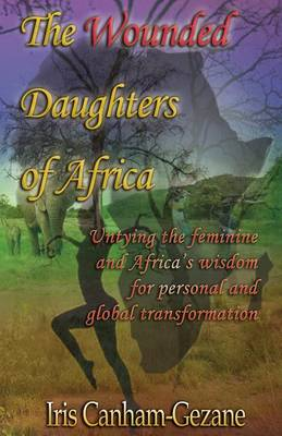 The wounded daughters of Africa: Untying the feminine and Africa's wisdom for personal and global transformation