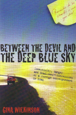 Between the Devil and the Deep Blue Sky: Domesticity, Danger and Deadlines - Confessions of a Foreign Correspondent in Iraq