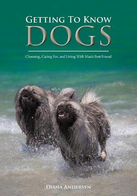 Getting to Know Dogs: Choosing, Caring For, and Living with Man's Best Friend