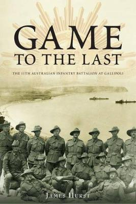 Game to the Last: 11th Australian Infantry Battalion at Gallipoli