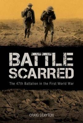 Battle Scarred: The 47th Battalion in the First World War