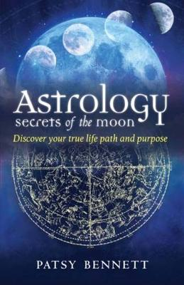 Astrology: Secrets of the Moon: Discover Your True Life Path and Purpose