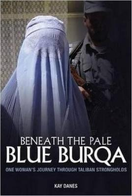 Beneath the Pale Blue Burqa: One Woman's Journey Through Taliban Strongholds