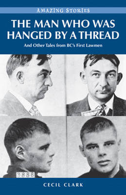 The Man Who Was Hanged by a Thread: and Other Tales from BC's First Lawmen