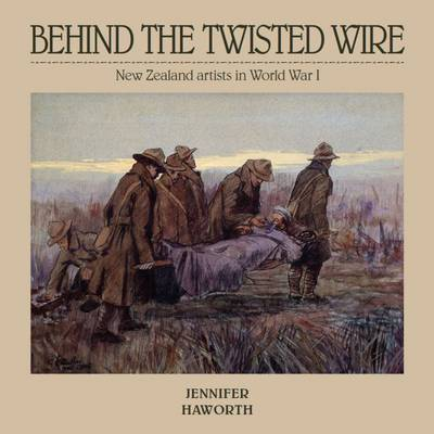 Behind the Twisted Wire: New Zealand Artists in World War 1