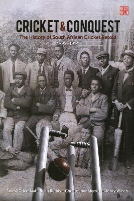 Cricket and conquest: Volume 1: 1795-1914: The history of South African cricket retold