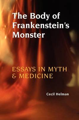 The Body of Frankenstein's Monster: Essays in Myth and Medicine