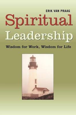 Spiritual Leadership: Wisdom for Work, Wisdom for Life
