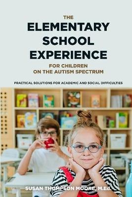 Asperger Syndrome and the Elementary School Experience: Practical Solutions for Academic and Social Difficulties