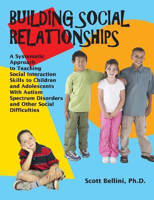 Building Social Relationships: A Systematic Approach to Teaching Social Interaction Skills to Children and Adolescents with ASD and Other Social Difficulties