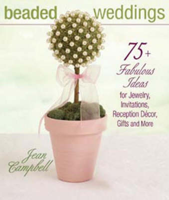 Beaded Weddings: 75+ Fabulous Ideas for Jewelry, Invitations, Reception DeCOR, Gifts and More