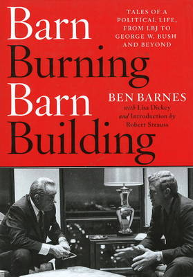 Barn-Burning/Barn-Building: Tales of a Political Life, from LBJ to George W. Bush and Beyond