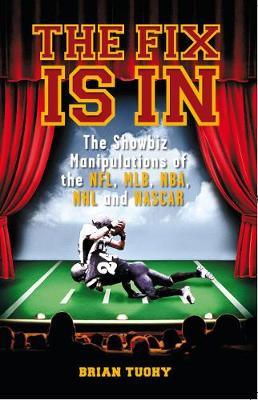 The Fix Is In: The Showbiz Manipulations of the NFL, MLB, NHL and NASCAR
