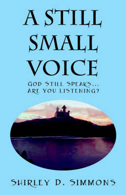 A Still Small Voice: God Still Speaks...Are You Listening?