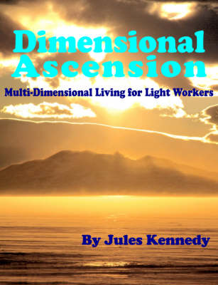 Dimensional Ascension: Multi-Dimensional Living for Light Workers