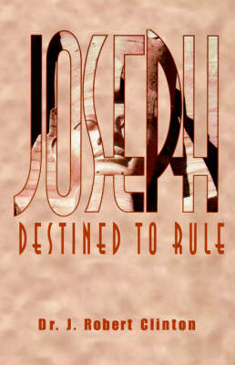 Joseph: Destined to Rule-A Study in Integrity and Divine Affirmation