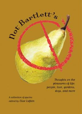 Not Bartlett's: Thoughts on the Pleasures of Life - People, Love, Gardens, Dogs, and More