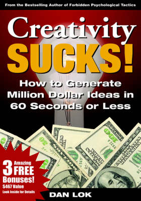 Creativity Sucks! Sub-title: How To Generate Million Dollar Ideas In 60 Seconds Or Less!