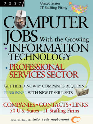 Computer Jobs with the Growing Information Technology Professional Services Sector [2007] U.S. IT Staffing Firms: Companies-Contacts-Links - United States