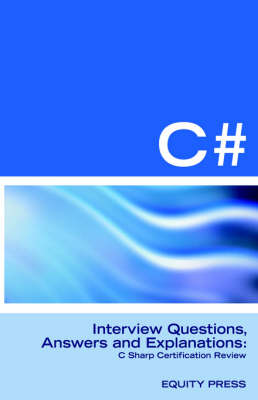 C# Programming Interview Questions, Answers, and Explanations: Programming C# Certification Review