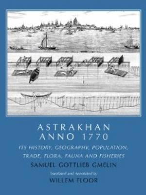 Astrakhan Anno 1770: Its History, Geography, Population, Trade, Flora, Fauna and Fisheries