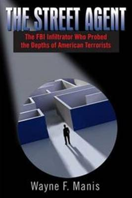 Street Agent: The FBI Infiltrator Who Probed the Depths of American Terrorists