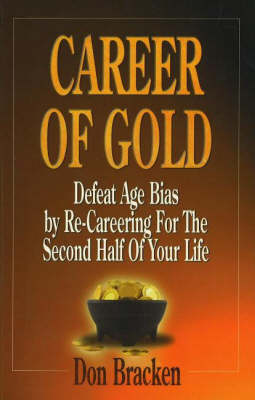 Career of Gold: Defeat Age Bias by Re-Careering for the Second Half of Your Life