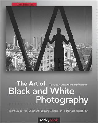 The Art of Black and White Photography: Techniques for Creating Superb Images in a Digital Workflow