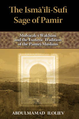 The Ismaili-Sufi Sage of Pamir: Mubarak-I Wakhani and the Esoteric Tradition of the Pamiri Muslims
