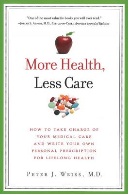 More Health, Less Care: How to Take Charge of Your Medical Care and Write Your Own Personal Prescription for Lifelong Health
