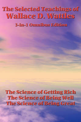 The Selected Teachings of Wallace D. Wattles: The Science of Getting Rich, the Science of Being Well, the Science of Being Great