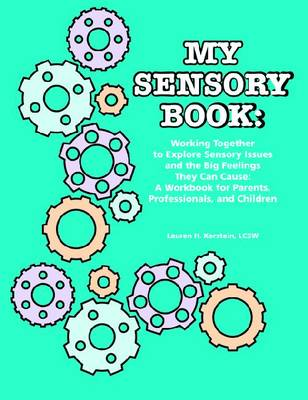 My Sensory Book: Working Together to Explore Sensory Issues and the Big Feelings They Can Cause - A Workbook for Parents, Professionals, and Children