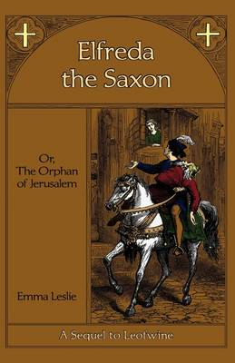 Elfreda the Saxon: Or, the Orphan of Jerusalem, a Sequel to Leofwine