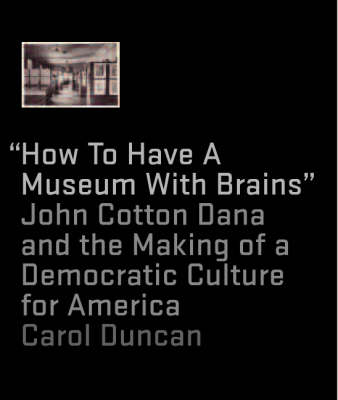 """How to Have a Museum with Brains"": John Cotton Dana and the Making of a Democratic Culture for America"