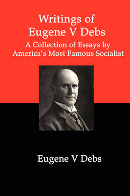 Writings of Eugene V Debs: A Collection of Essays by America's Most Famous Socialist