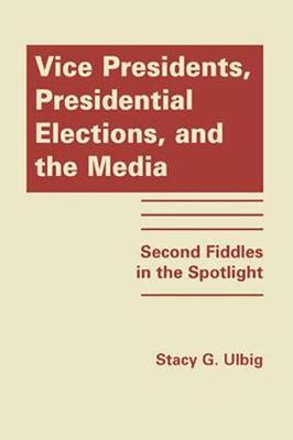Vice Presidents, Presidential Elections and the Media: Second Fiddles in the Spotlight