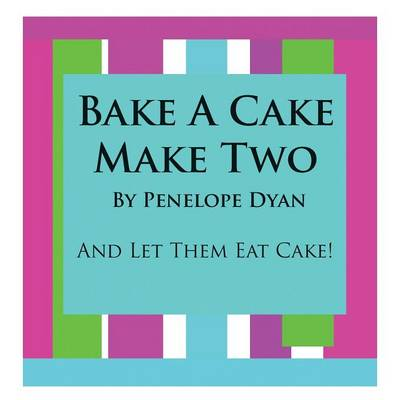 Bake A Cake, Make Two---And Let Them Eat Cake