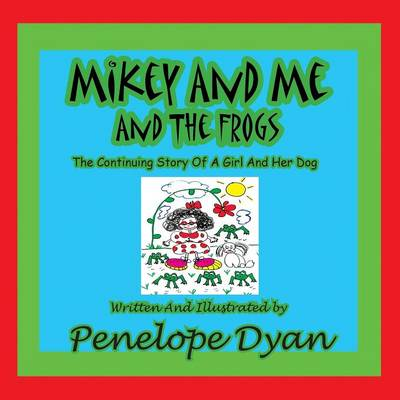 Mikey And Me And The Frogs---The Continuing Story Of A Girl And Her Dog