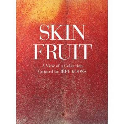 Skin Fruit: A View of a Collection: Curated by Jeff Koons