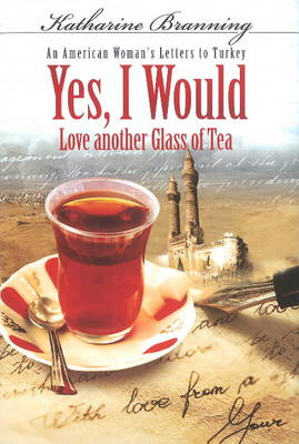 Yes, I Would... Love Another Glass of Tea: An American Woman's Letters to Turkey