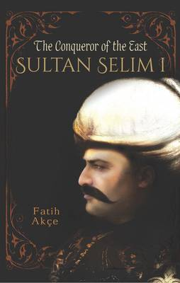 Sultan Selim I: The Conqueror of the East