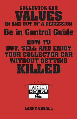 Collector Car Values in and Out of Recession: Being in Control Guide: Buy, Sell and Enjoy Your Collector Car without Getting Killed