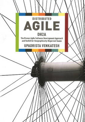 Distributed Agile: DH2A -- The Proven Agile Software Development Approach & Toolkit for Geographically Dispersed Teams