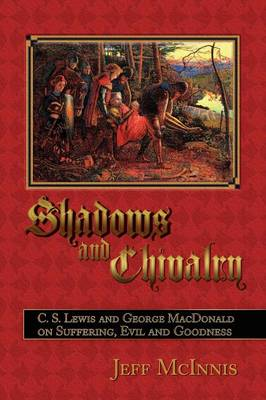 Shadows and Chivalry: C. S. Lewis and George MacDonald on Suffering, Evil and Goodness