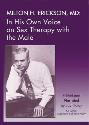 Milton H. Erickson, MD: In His Own Voice on Sex Therapy with the Male