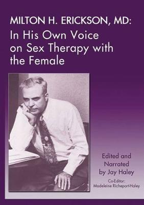 Milton H. Erickson, MD: In His Own Voice on Sex Therapy with the Female