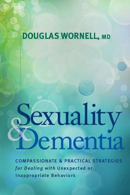 Sexuality and Dementia: Compassionate and Practical Strategies for Dealing with Unexpected or Inappropriate Behaviors