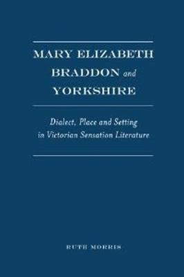 Mary Elizabeth Braddon and Yorkshire: Dialect, Place and Setting in Victorian Sensation Literature