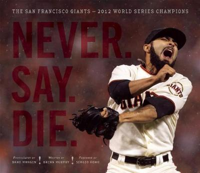 Never. Say. Die.: The San Francisco Giants  2012 World Series Champions